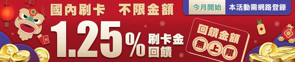 活動期間內新增國內一般刷卡消費,不限金額,登錄獲得1.25%刷卡金回饋活動。回饋金額無上限 !!!