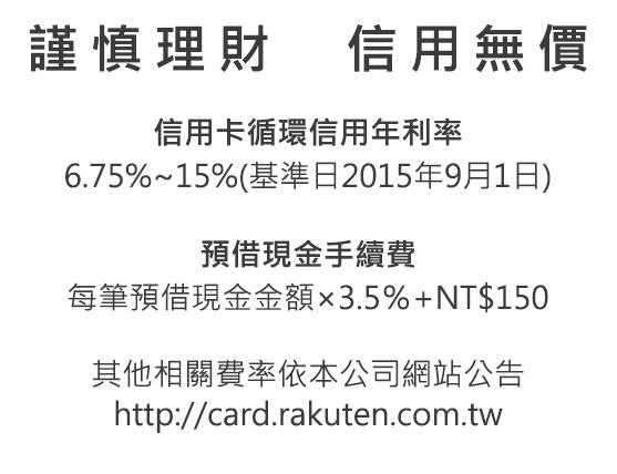 謹慎理財 信用無價 信用卡循環信用年利率 - 6.75%~20%(基準日:2014年11月1日)(自2015年9月1日起為6.75%~15%), 預借現金手續費 - 每筆預借現金金額 X 3.5% + NT$150, 他相關費率依本公司網站公告 - http://card.rakuten.com.tw/